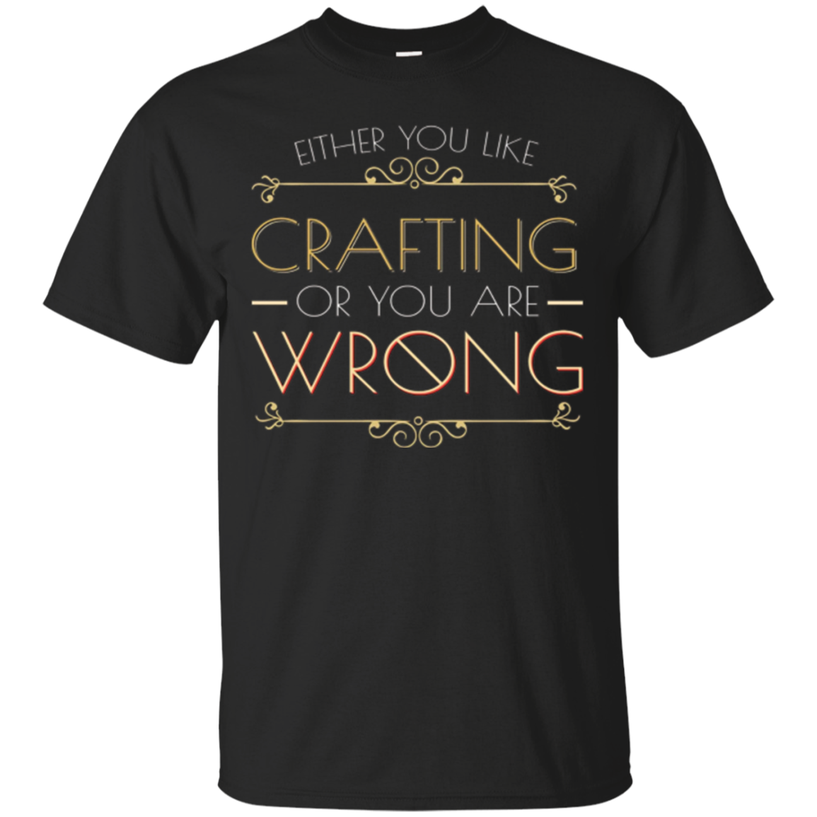 Either You Like Crafting Or You Are Wrong T Shirt