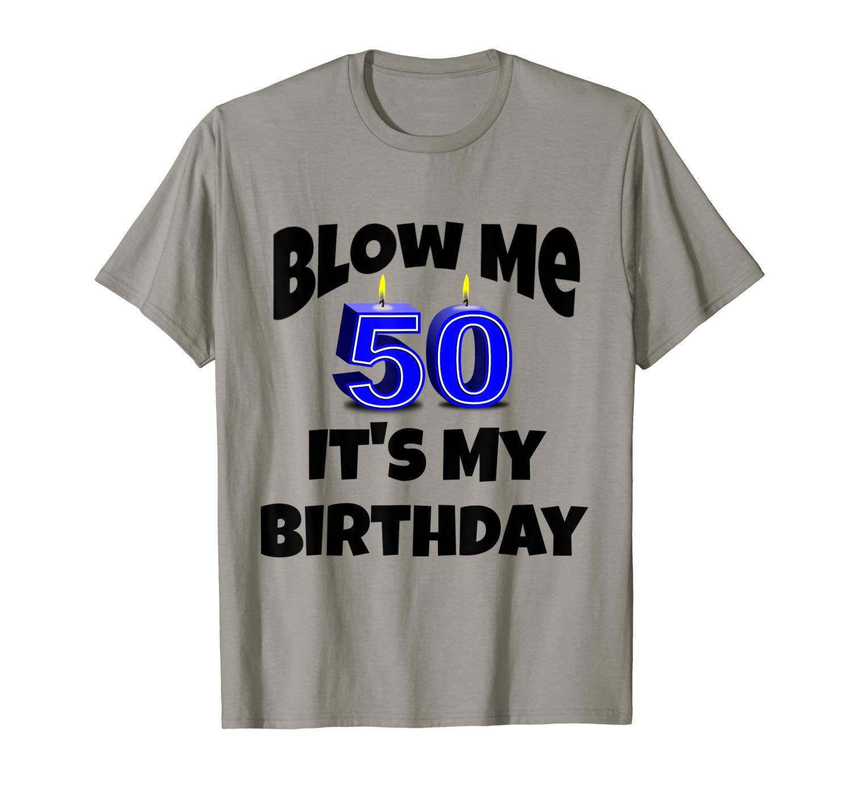 Blow Me It S My Birthday 50th 50 Birthday T Shirt Tshirt Tee T Shirt