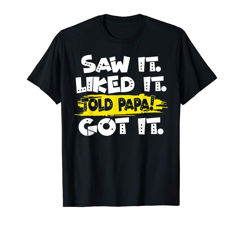 Funny Saw It Liked It Told Papa Got It T Shirt S