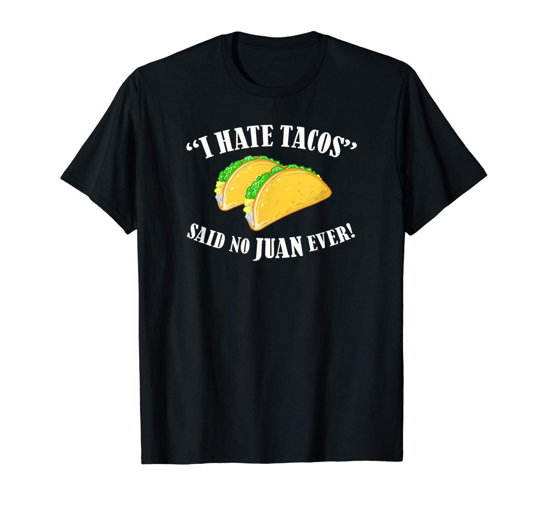 Funny Taco Shirt I Hate Tacos Said No Juan Ever