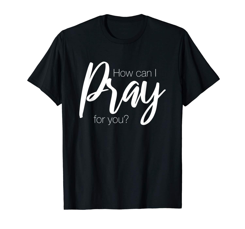 How Can I Pray For You Christian Prayer Faith Tshirt Gift