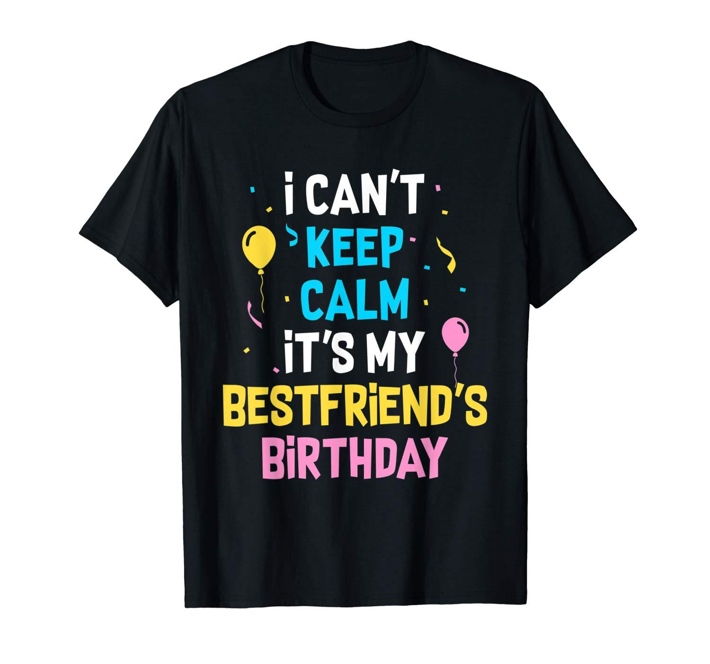 I Can T Keep Calm It S My Best Friend S Birthday T Shirt