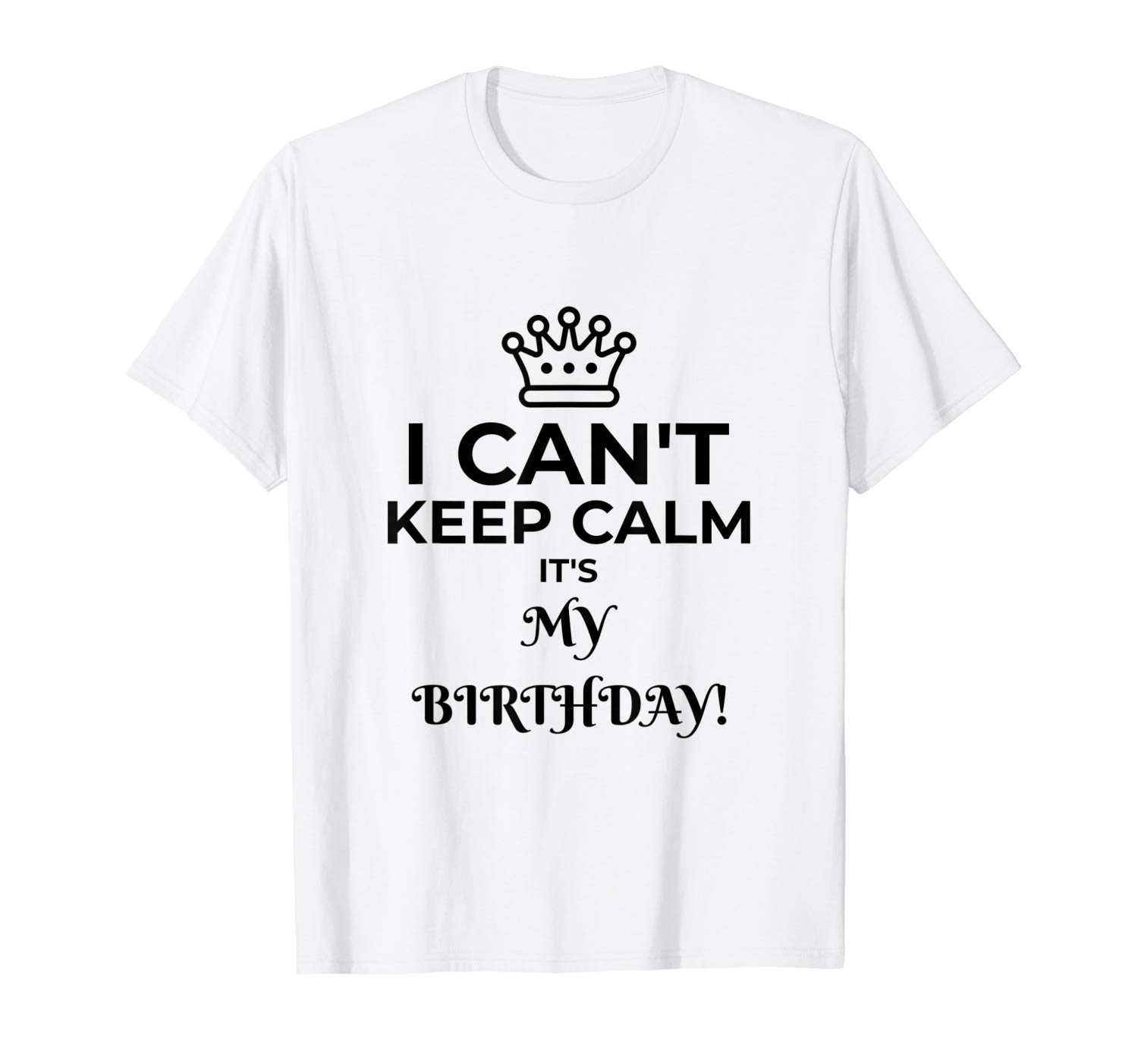 I Can T Keep Calm It S My Birthday T Shirt