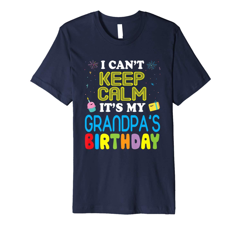 I Can T Keep Calm It S My Grandpa S Birthday Shirt Happy