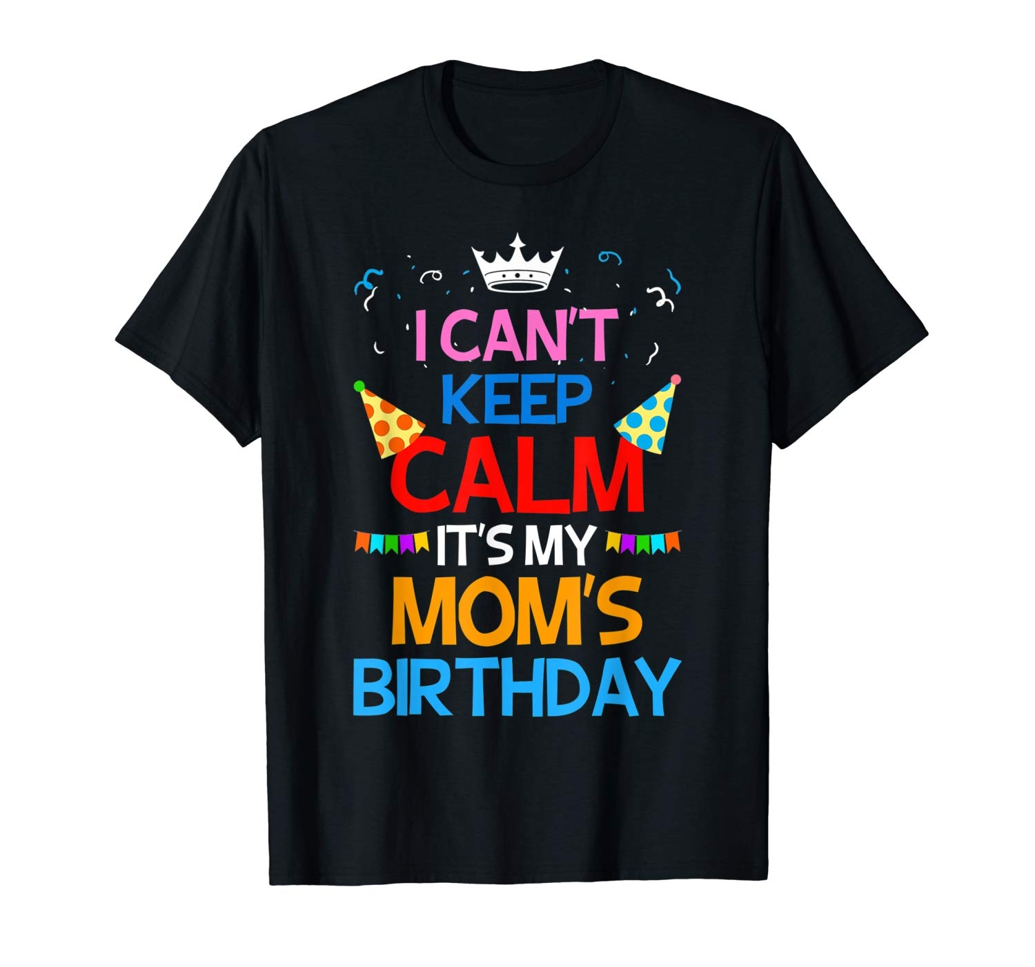 I Can T Keep Calm It S My Mom S Birthday T Shirt