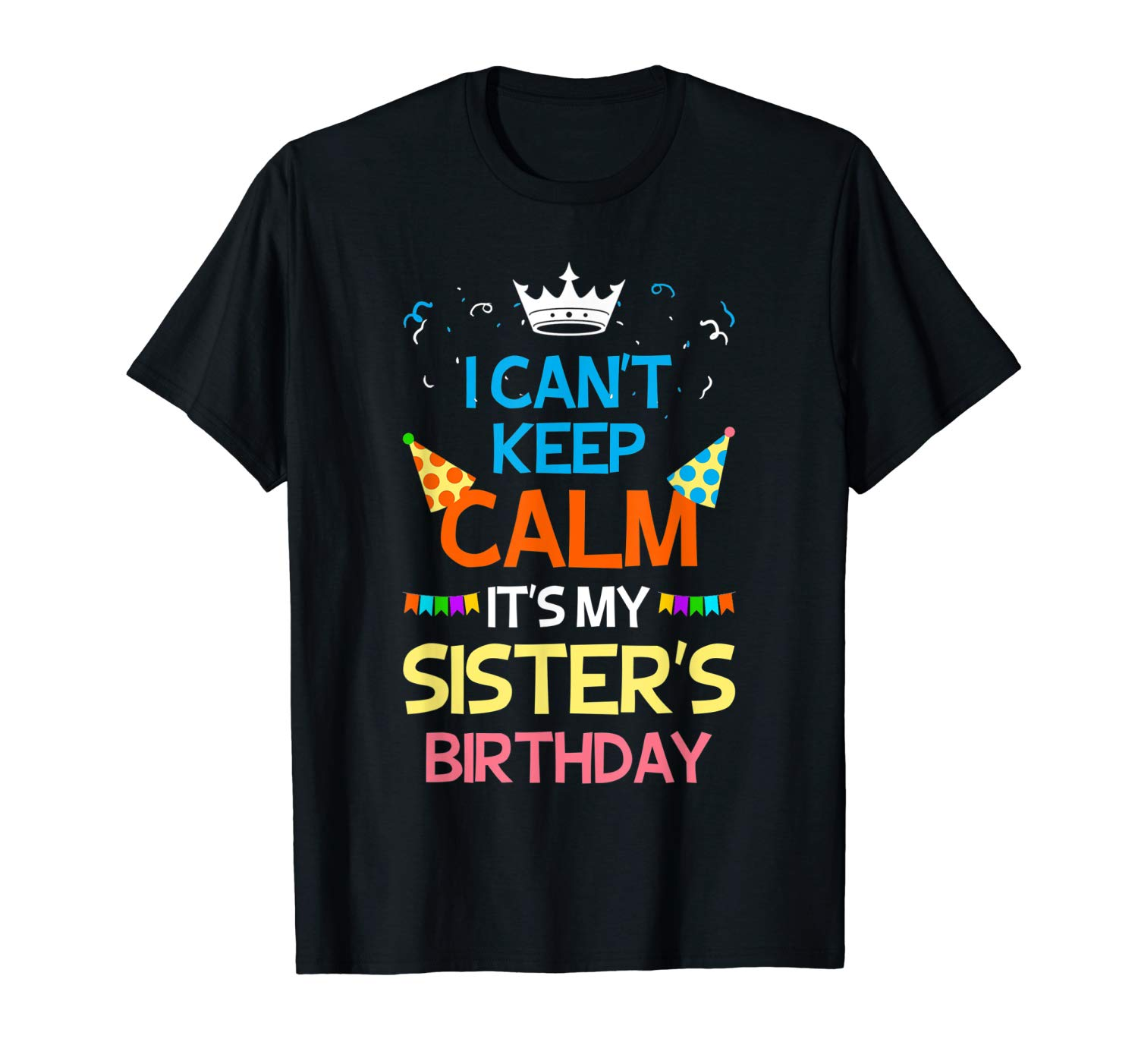 I Can T Keep Calm It S My Sister S Birthday T Shirt