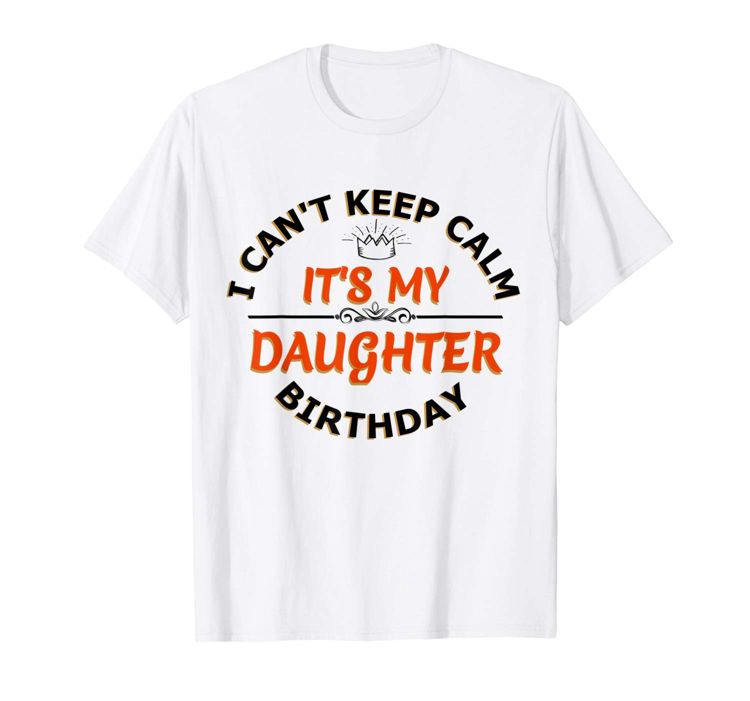 I Cant Keep Calm Its My Daughter S Birthday T Shirt