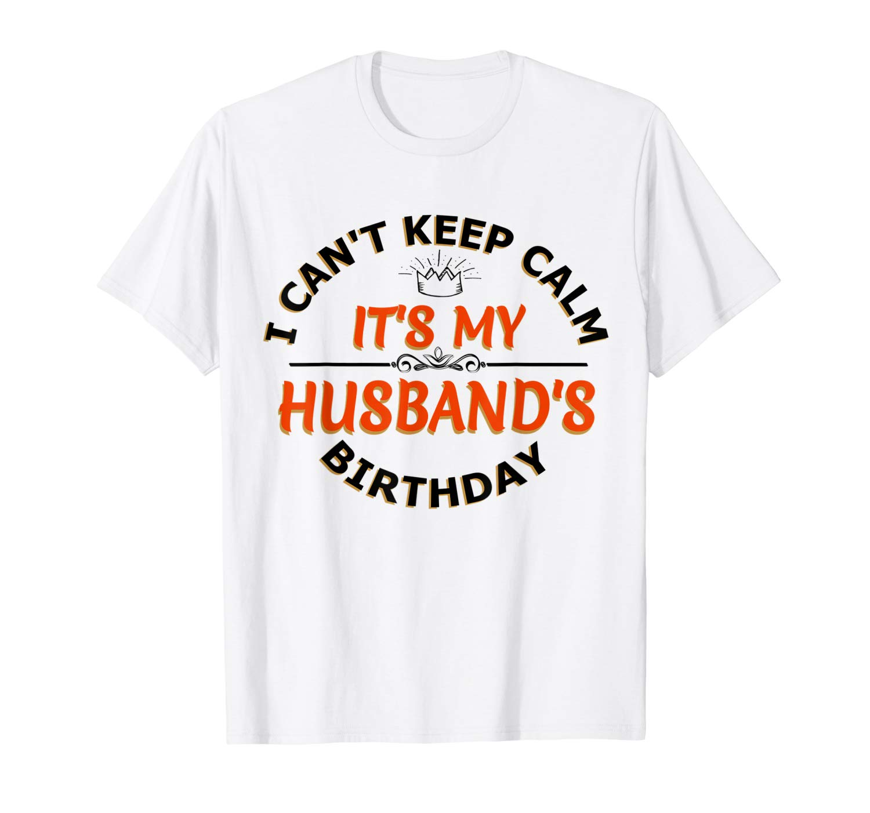 I Cant Keep Calm Its My Husband S Birthday T Shirt