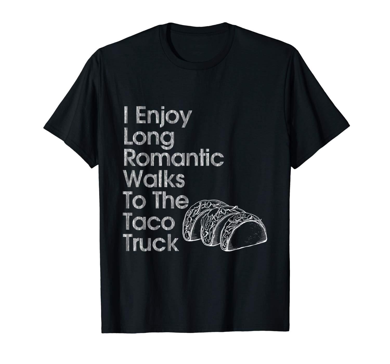 I Enjoy Long Romantic Walks To The Taco Truck Fun T Shirt