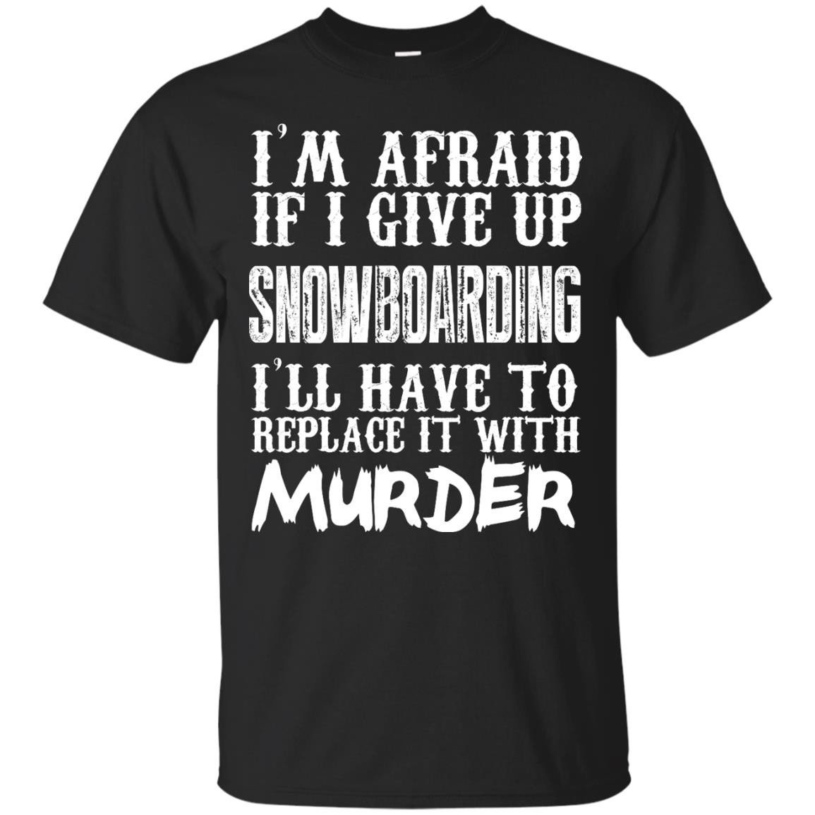 I M Afraid If I Give Up Snowboarding I Ll Have To Replace It With Murder T Shirt