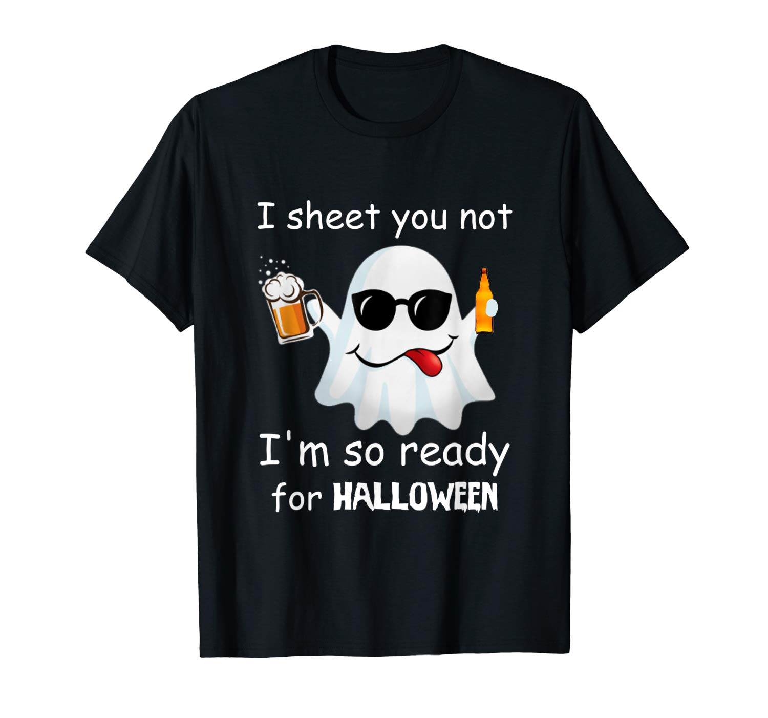 I Sheet You Not I M So Ready For Halloween Beer T Shirt T Shirt