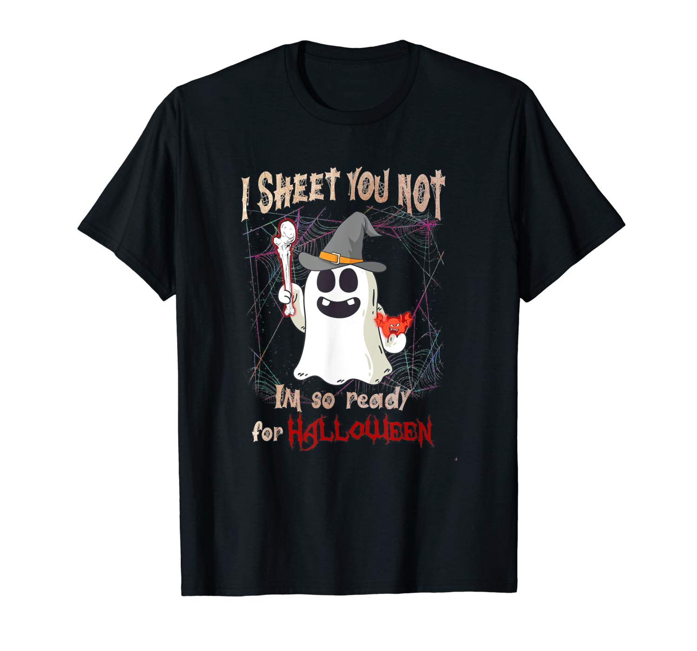 I Sheet You Not Im So Ready For Halloween Shirt T Shirt