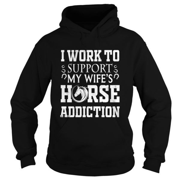 Work To Support My Wife S Horse Addiction Shirts