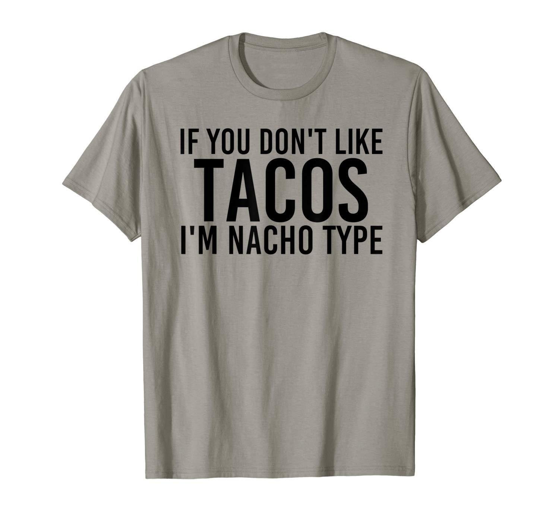 If You Don T Like Tacos Nacho Type Shirt Funny Gift Idea