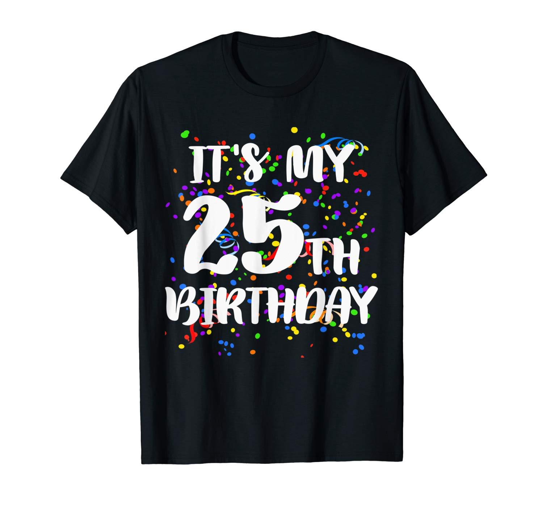 Its My 25th Birthday Shirt Happy Birthday Funny Gift Tshirt