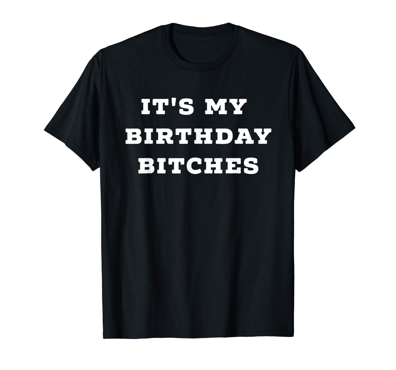 Its My Birthday Bitches T Shirt Awesome Funny Gift Idea Tee