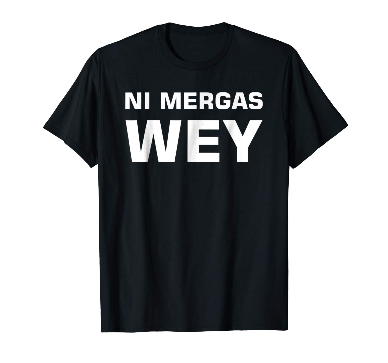 Ni Mergas Wey Shirt Playera Chingona
