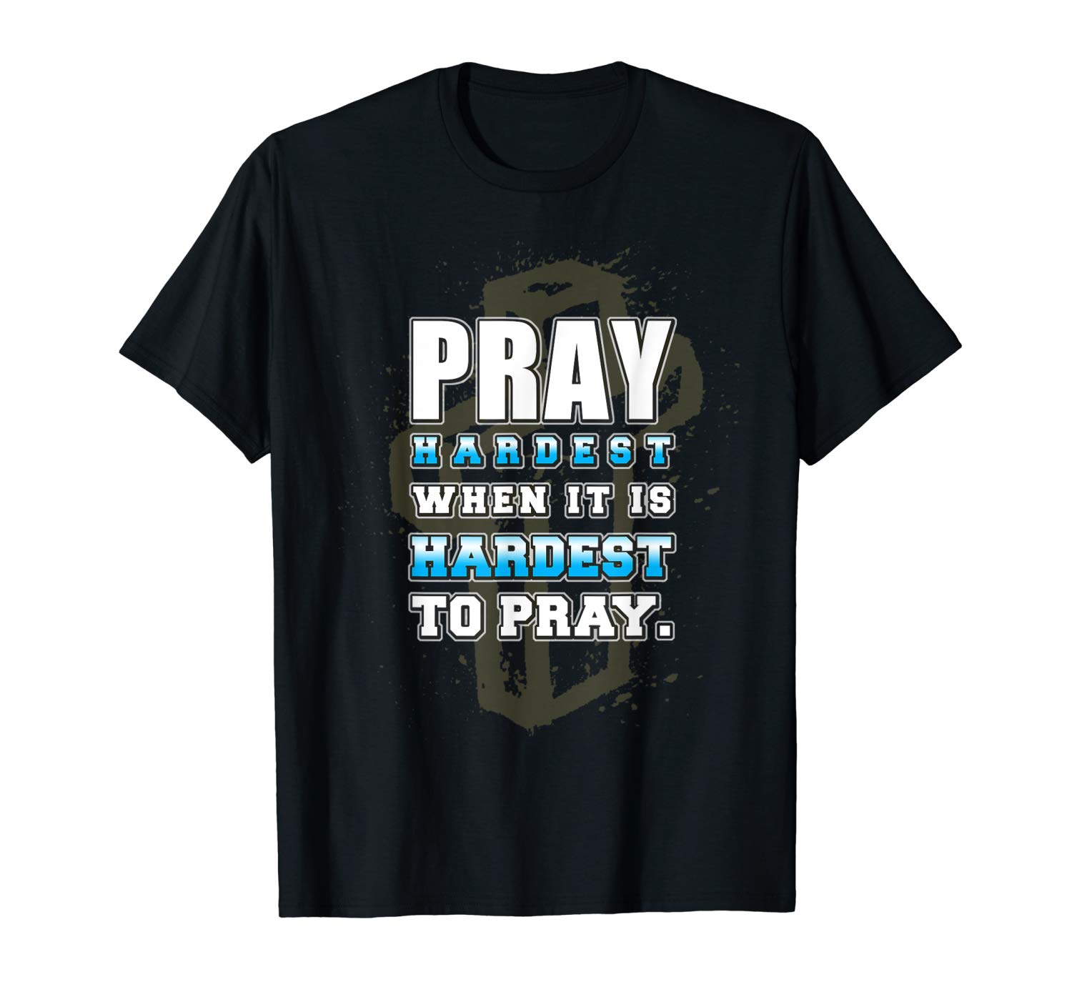 Pray Hardest When It Is Hardest To Pray By Apparelbydims T Shirt
