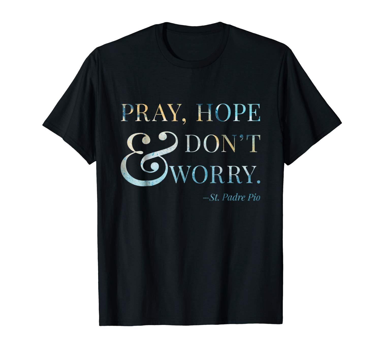 Pray Hope And Don T Worry T Shirt Padre Pio Catholic Tshirt