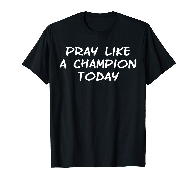 Pray Like A Champion Today Faith Christian Shirt