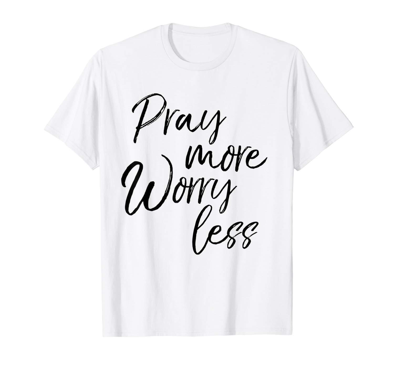 Pray More Worry Less Christian T Shirt