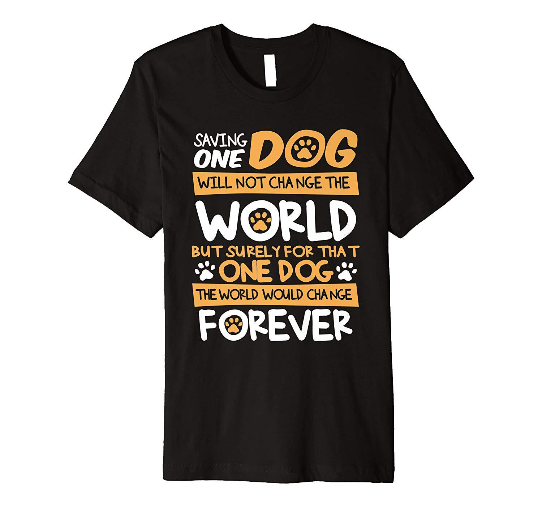Saving One Dog Will Change That Dog S World Forever Shirt