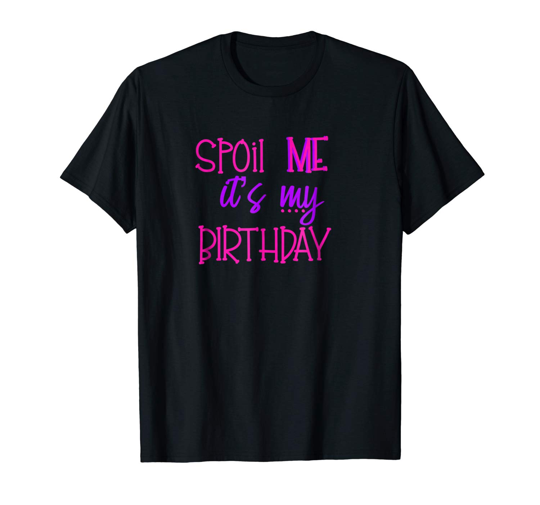 Spoil Me Its My Birthday Shirts Birthday T Shirt
