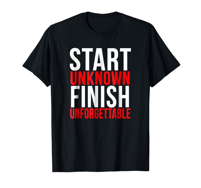 Start Unknown Finish Unforgettable Motivation Quote T Shirt