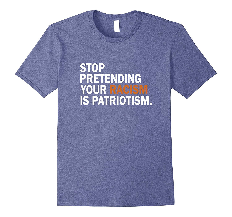 Stop Pretending Your Racism Is Patriotism T Shirt Anti Trump