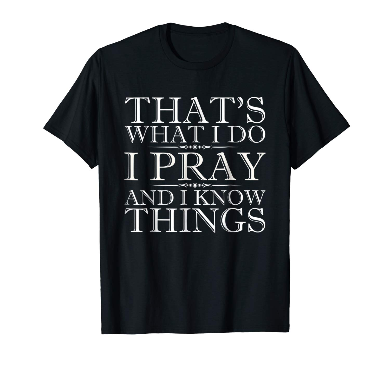 That S What I Do I Pray And I Know Things Praying T Shirt