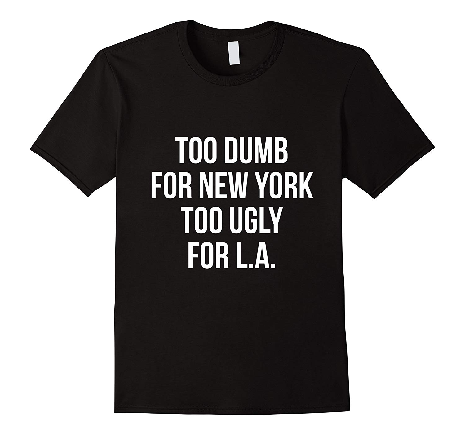 Too Dumb For New York Too Ugly For L A T Shirt