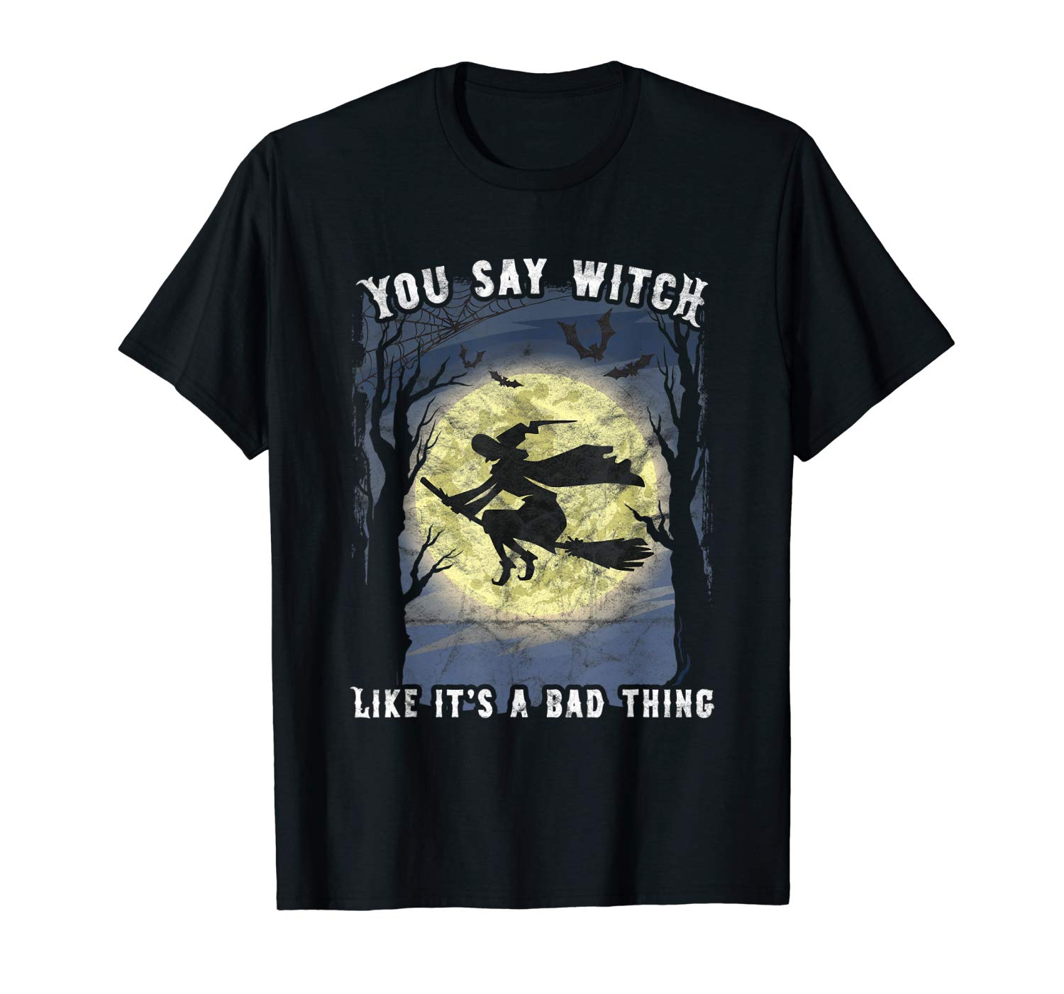 You Say Witch Like It S A Bad Thing Halloween Witches Bats T Shirt